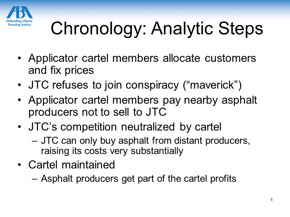 Chronology: Analytic Steps Applicator cartel members allocate customers and fix prices JTC refuses to join conspiracy ( maverick ) Applicator cartel members pay nearby asphalt producers not to sell to JTC JTC's competition neutralized by cartel –JTC can only buy asphalt from distant producers, raising its costs very substantially Cartel maintained –Asphalt producers get part of the cartel profits 6
