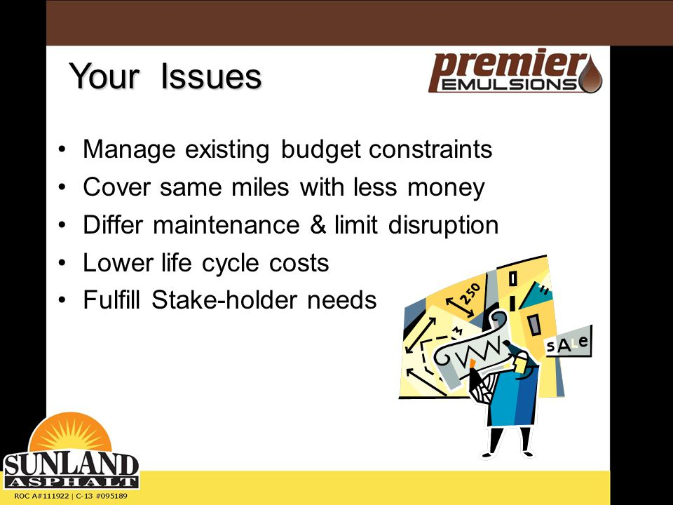 Manage existing budget constraints Cover same miles with less money Differ maintenance & limit disruption Lower life cycle costs Fulfill Stake-holder needs Your Issues