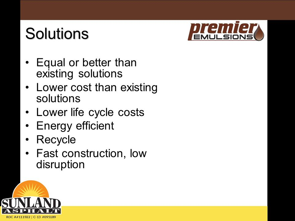 Solutions Equal or better than existing solutions Lower cost than existing solutions Lower life cycle costs Energy efficient Recycle Fast construction, low disruption