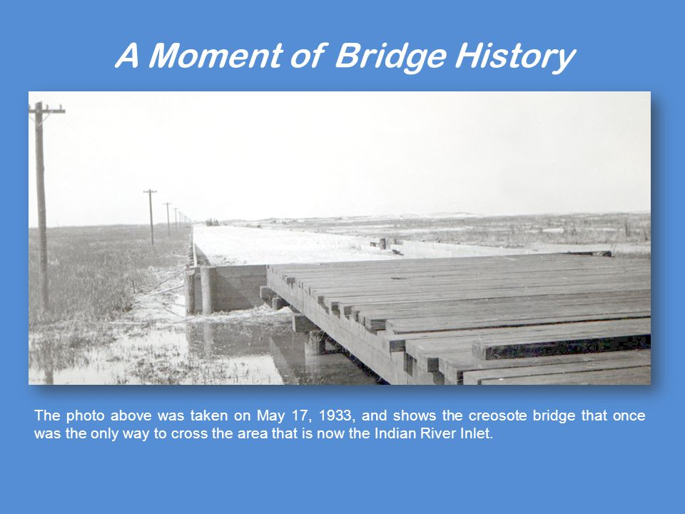 A Moment of Bridge History The photo above was taken on May 17, 1933, and shows the creosote bridge that once was the only way to cross the area that is now the Indian River Inlet.
