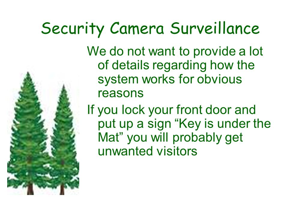 Security Camera Surveillance We do not want to provide a lot of details regarding how the system works for obvious reasons If you lock your front door and put up a sign Key is under the Mat you will probably get unwanted visitors.