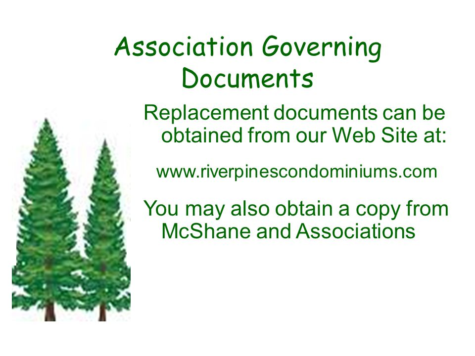 Association Governing Documents Replacement documents can be obtained from our Web Site at: www.riverpinescondominiums.com You may also obtain a copy from McShane and Associations.