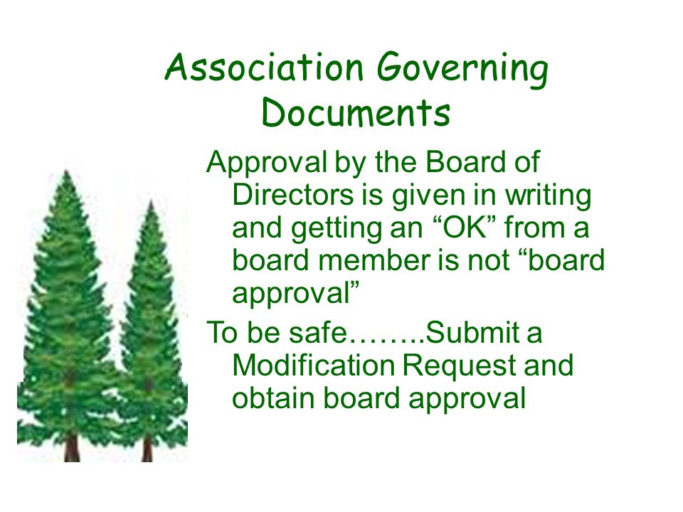Association Governing Documents Approval by the Board of Directors is given in writing and getting an OK from a board member is not board approval To be safe……..Submit a Modification Request and obtain board approval.