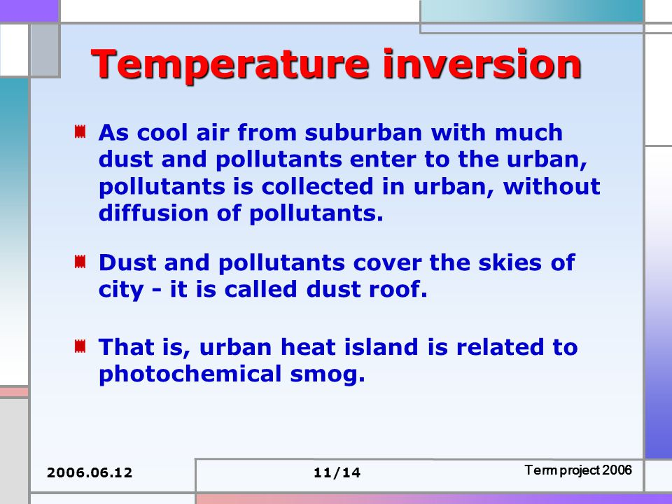 2006.06.1211/14 Term project 2006 Temperature inversion As cool air from suburban with much dust and pollutants enter to the urban, pollutants is collected in urban, without diffusion of pollutants.