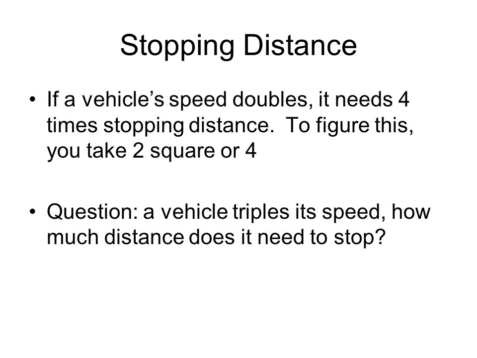 Stopping Distance If a vehicle's speed doubles, it needs 4 times stopping distance. To figure this, you take 2 square or 4 Question: a vehicle triples