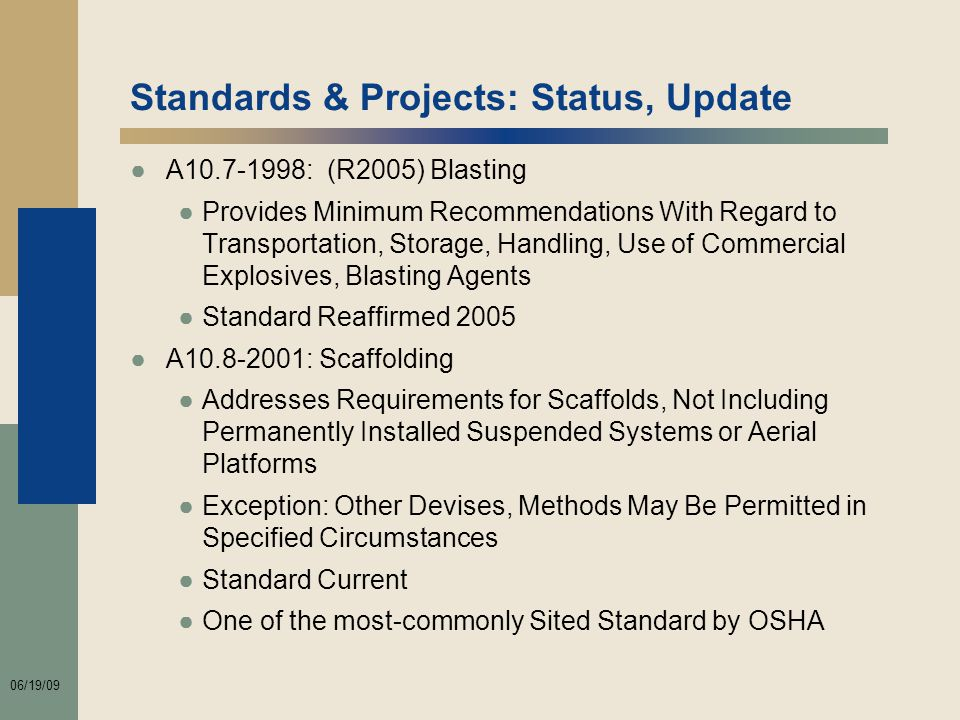 06/19/09 Standards & Projects: Status, Update ●A10.7-1998: (R2005) Blasting ●Provides Minimum Recommendations With Regard to Transportation, Storage, Handling, Use of Commercial Explosives, Blasting Agents ●Standard Reaffirmed 2005 ●A10.8-2001: Scaffolding ●Addresses Requirements for Scaffolds, Not Including Permanently Installed Suspended Systems or Aerial Platforms ●Exception: Other Devises, Methods May Be Permitted in Specified Circumstances ●Standard Current ●One of the most-commonly Sited Standard by OSHA