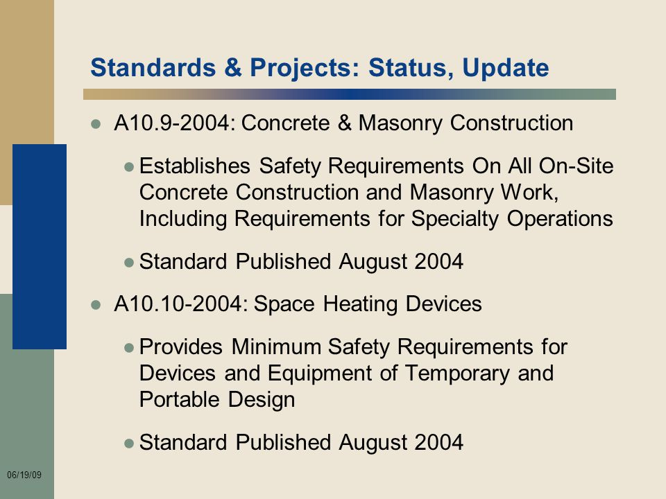 06/19/09 Standards & Projects: Status, Update ●A10.9-2004: Concrete & Masonry Construction ●Establishes Safety Requirements On All On-Site Concrete Construction and Masonry Work, Including Requirements for Specialty Operations ●Standard Published August 2004 ●A10.10-2004: Space Heating Devices ●Provides Minimum Safety Requirements for Devices and Equipment of Temporary and Portable Design ●Standard Published August 2004