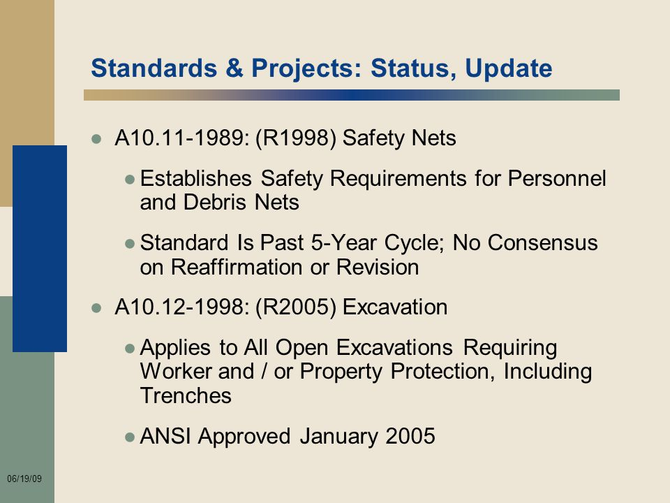06/19/09 Standards & Projects: Status, Update ●A10.11-1989: (R1998) Safety Nets ●Establishes Safety Requirements for Personnel and Debris Nets ●Standard Is Past 5-Year Cycle; No Consensus on Reaffirmation or Revision ●A10.12-1998: (R2005) Excavation ●Applies to All Open Excavations Requiring Worker and / or Property Protection, Including Trenches ●ANSI Approved January 2005