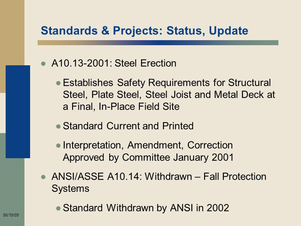 06/19/09 Standards & Projects: Status, Update ●A10.13-2001: Steel Erection ●Establishes Safety Requirements for Structural Steel, Plate Steel, Steel Joist and Metal Deck at a Final, In-Place Field Site ●Standard Current and Printed ●Interpretation, Amendment, Correction Approved by Committee January 2001 ●ANSI/ASSE A10.14: Withdrawn – Fall Protection Systems ●Standard Withdrawn by ANSI in 2002