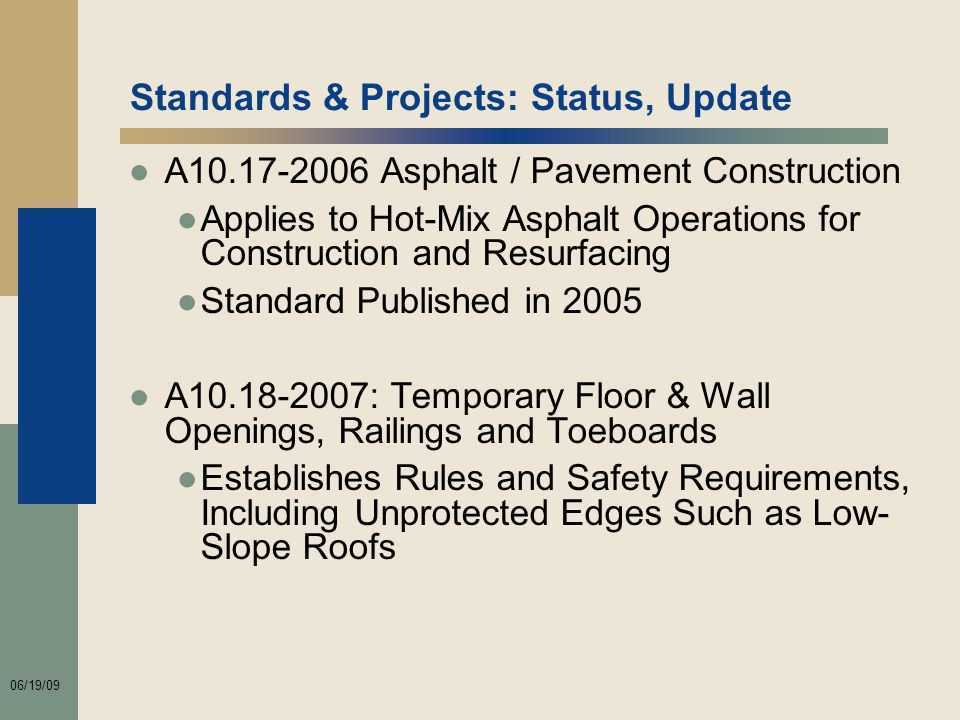 06/19/09 Standards & Projects: Status, Update ●A10.17-2006 Asphalt / Pavement Construction ●Applies to Hot-Mix Asphalt Operations for Construction and Resurfacing ●Standard Published in 2005 ●A10.18-2007: Temporary Floor & Wall Openings, Railings and Toeboards ●Establishes Rules and Safety Requirements, Including Unprotected Edges Such as Low- Slope Roofs