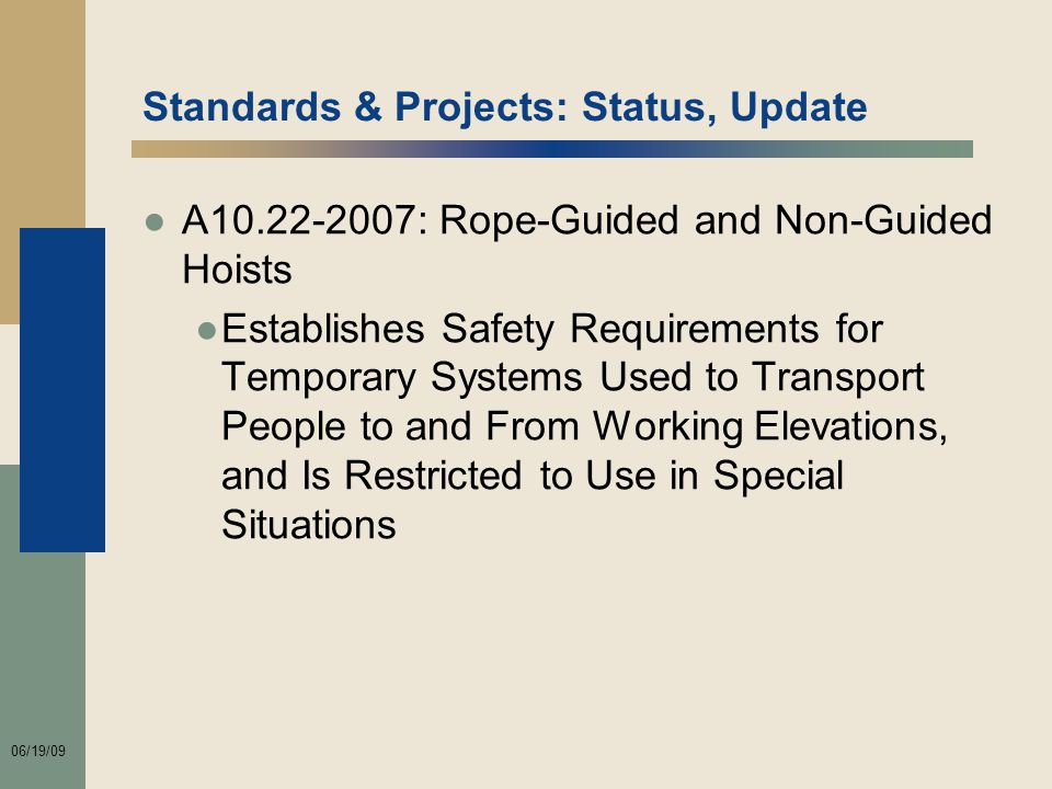 06/19/09 Standards & Projects: Status, Update ●A10.22-2007: Rope-Guided and Non-Guided Hoists ●Establishes Safety Requirements for Temporary Systems Used to Transport People to and From Working Elevations, and Is Restricted to Use in Special Situations