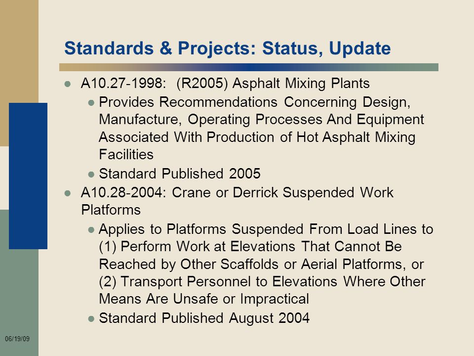 06/19/09 Standards & Projects: Status, Update ●A10.27-1998: (R2005) Asphalt Mixing Plants ●Provides Recommendations Concerning Design, Manufacture, Operating Processes And Equipment Associated With Production of Hot Asphalt Mixing Facilities ●Standard Published 2005 ●A10.28-2004: Crane or Derrick Suspended Work Platforms ●Applies to Platforms Suspended From Load Lines to (1) Perform Work at Elevations That Cannot Be Reached by Other Scaffolds or Aerial Platforms, or (2) Transport Personnel to Elevations Where Other Means Are Unsafe or Impractical ●Standard Published August 2004