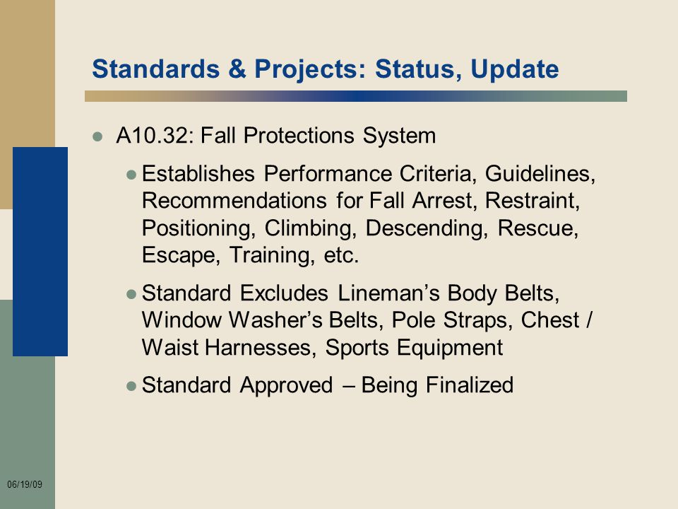06/19/09 Standards & Projects: Status, Update ●A10.32: Fall Protections System ●Establishes Performance Criteria, Guidelines, Recommendations for Fall Arrest, Restraint, Positioning, Climbing, Descending, Rescue, Escape, Training, etc.
