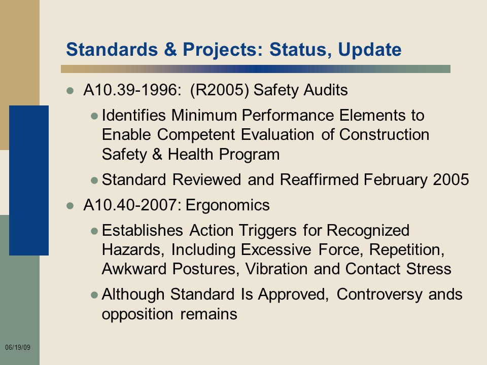 06/19/09 Standards & Projects: Status, Update ●A10.39-1996: (R2005) Safety Audits ●Identifies Minimum Performance Elements to Enable Competent Evaluation of Construction Safety & Health Program ●Standard Reviewed and Reaffirmed February 2005 ●A10.40-2007: Ergonomics ●Establishes Action Triggers for Recognized Hazards, Including Excessive Force, Repetition, Awkward Postures, Vibration and Contact Stress ●Although Standard Is Approved, Controversy ands opposition remains
