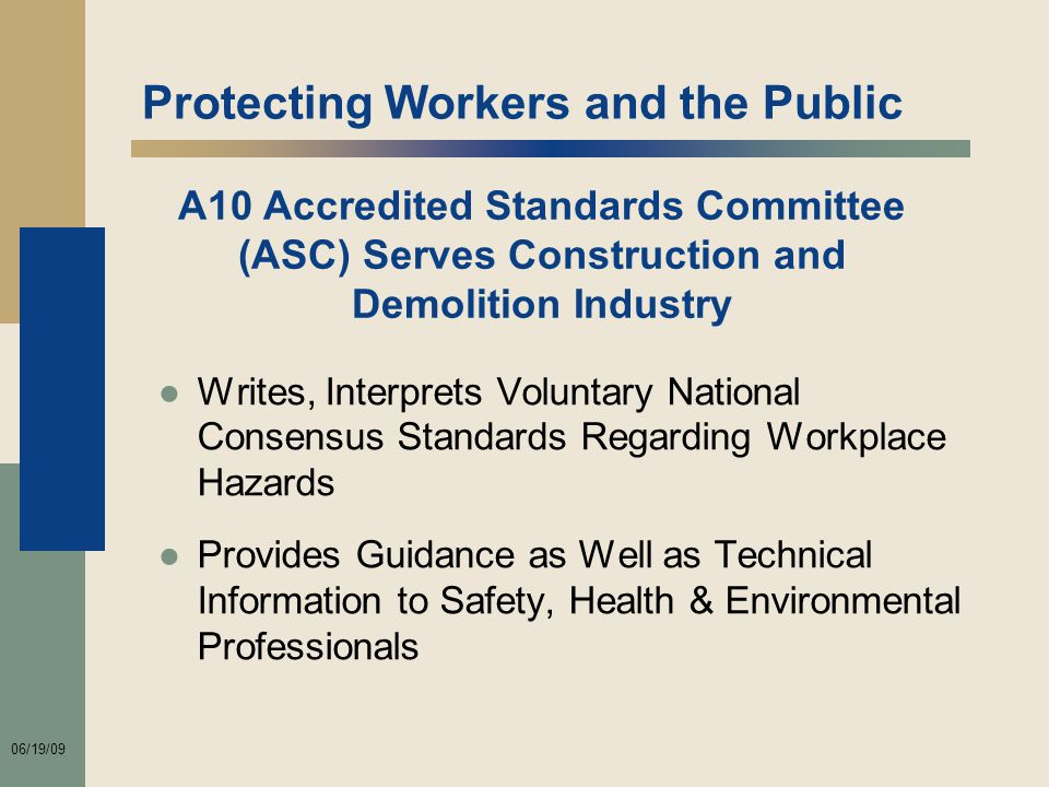 06/19/09 Protecting Workers and the Public ●Writes, Interprets Voluntary National Consensus Standards Regarding Workplace Hazards ●Provides Guidance as Well as Technical Information to Safety, Health & Environmental Professionals A10 Accredited Standards Committee (ASC) Serves Construction and Demolition Industry