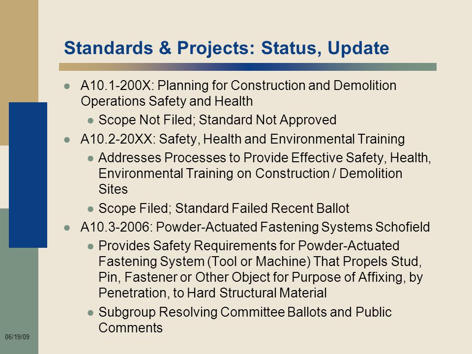 06/19/09 Standards & Projects: Status, Update ●A10.1-200X: Planning for Construction and Demolition Operations Safety and Health ●Scope Not Filed; Standard Not Approved ●A10.2-20XX: Safety, Health and Environmental Training ●Addresses Processes to Provide Effective Safety, Health, Environmental Training on Construction / Demolition Sites ●Scope Filed; Standard Failed Recent Ballot ●A10.3-2006: Powder-Actuated Fastening Systems Schofield ●Provides Safety Requirements for Powder-Actuated Fastening System (Tool or Machine) That Propels Stud, Pin, Fastener or Other Object for Purpose of Affixing, by Penetration, to Hard Structural Material ●Subgroup Resolving Committee Ballots and Public Comments