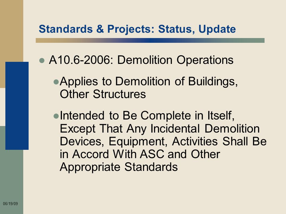 06/19/09 Standards & Projects: Status, Update ●A10.6-2006: Demolition Operations ●Applies to Demolition of Buildings, Other Structures ●Intended to Be Complete in Itself, Except That Any Incidental Demolition Devices, Equipment, Activities Shall Be in Accord With ASC and Other Appropriate Standards