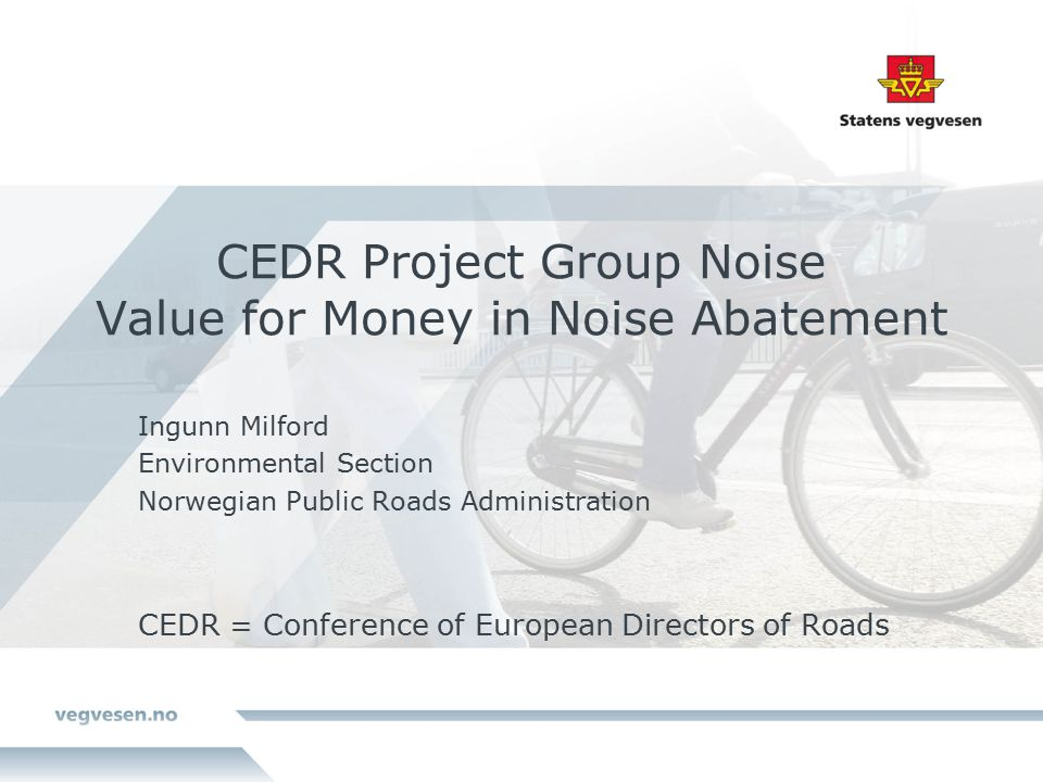 CEDR Project Group Noise Value for Money in Noise Abatement Ingunn Milford Environmental Section Norwegian Public Roads Administration CEDR = Conference of European Directors of Roads