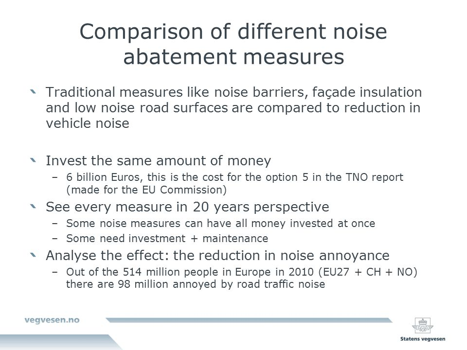 Comparison of different noise abatement measures Traditional measures like noise barriers, façade insulation and low noise road surfaces are compared to reduction in vehicle noise Invest the same amount of money –6 billion Euros, this is the cost for the option 5 in the TNO report (made for the EU Commission) See every measure in 20 years perspective –Some noise measures can have all money invested at once –Some need investment + maintenance Analyse the effect: the reduction in noise annoyance –Out of the 514 million people in Europe in 2010 (EU27 + CH + NO) there are 98 million annoyed by road traffic noise