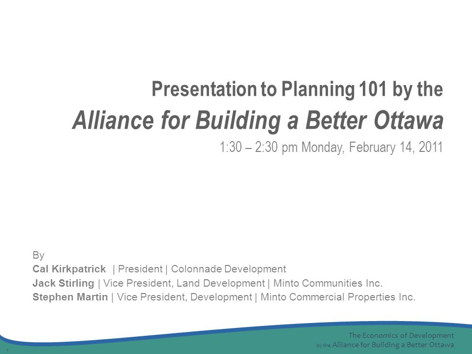 The Economics of Development by the Alliance for Building a Better Ottawa 1 By Cal Kirkpatrick | President | Colonnade Development Jack Stirling | Vice President, Land Development | Minto Communities Inc.