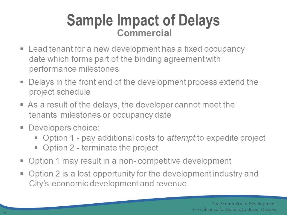 The Economics of Development by the Alliance for Building a Better Ottawa 11 Sample Impact of Delays  Lead tenant for a new development has a fixed occupancy date which forms part of the binding agreement with performance milestones  Delays in the front end of the development process extend the project schedule  As a result of the delays, the developer cannot meet the tenants' milestones or occupancy date  Developers choice:  Option 1 - pay additional costs to attempt to expedite project  Option 2 - terminate the project  Option 1 may result in a non- competitive development  Option 2 is a lost opportunity for the development industry and City's economic development and revenue Commercial