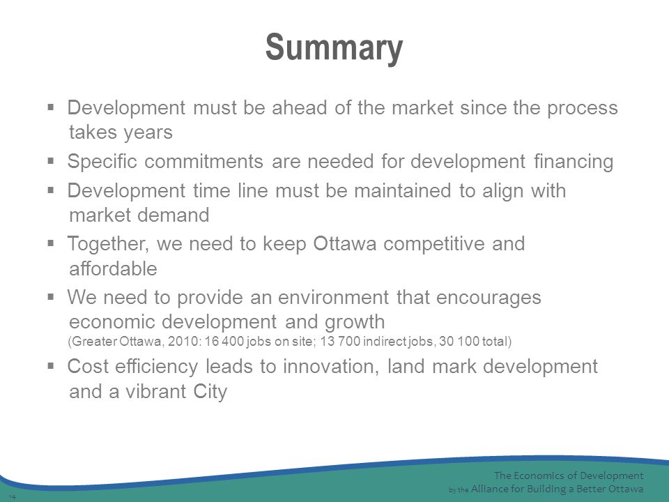 The Economics of Development by the Alliance for Building a Better Ottawa 14  Development must be ahead of the market since the process takes years  Specific commitments are needed for development financing  Development time line must be maintained to align with market demand  Together, we need to keep Ottawa competitive and affordable  We need to provide an environment that encourages economic development and growth (Greater Ottawa, 2010: 16 400 jobs on site; 13 700 indirect jobs, 30 100 total)  Cost efficiency leads to innovation, land mark development and a vibrant City Summary