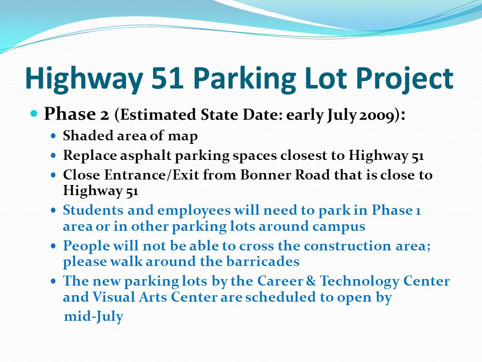 Highway 51 Parking Lot Project Phase 2 (Estimated State Date: early July 2009) : Shaded area of map Replace asphalt parking spaces closest to Highway 51 Close Entrance/Exit from Bonner Road that is close to Highway 51 Students and employees will need to park in Phase 1 area or in other parking lots around campus People will not be able to cross the construction area; please walk around the barricades The new parking lots by the Career & Technology Center and Visual Arts Center are scheduled to open by mid-July