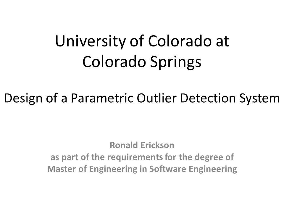 University of Colorado at Colorado Springs Ronald Erickson as part of the requirements for the degree of Master of Engineering in Software Engineering Design of a Parametric Outlier Detection System