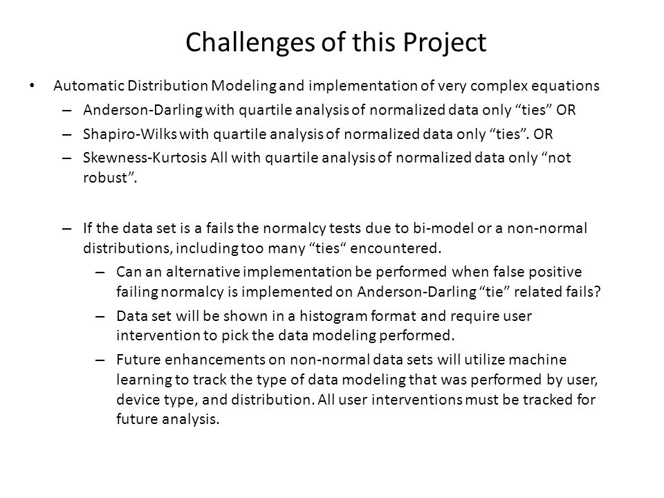 Challenges of this Project Automatic Distribution Modeling and implementation of very complex equations – Anderson-Darling with quartile analysis of normalized data only ties OR – Shapiro-Wilks with quartile analysis of normalized data only ties .