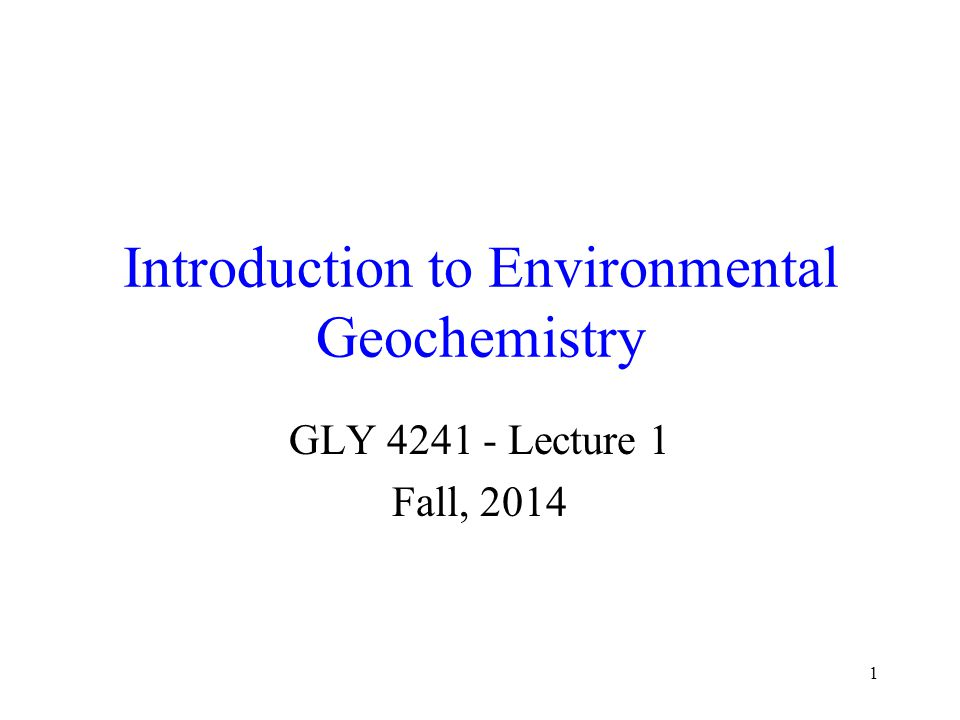 1 Introduction to Environmental Geochemistry GLY 4241 - Lecture 1 Fall, 2014