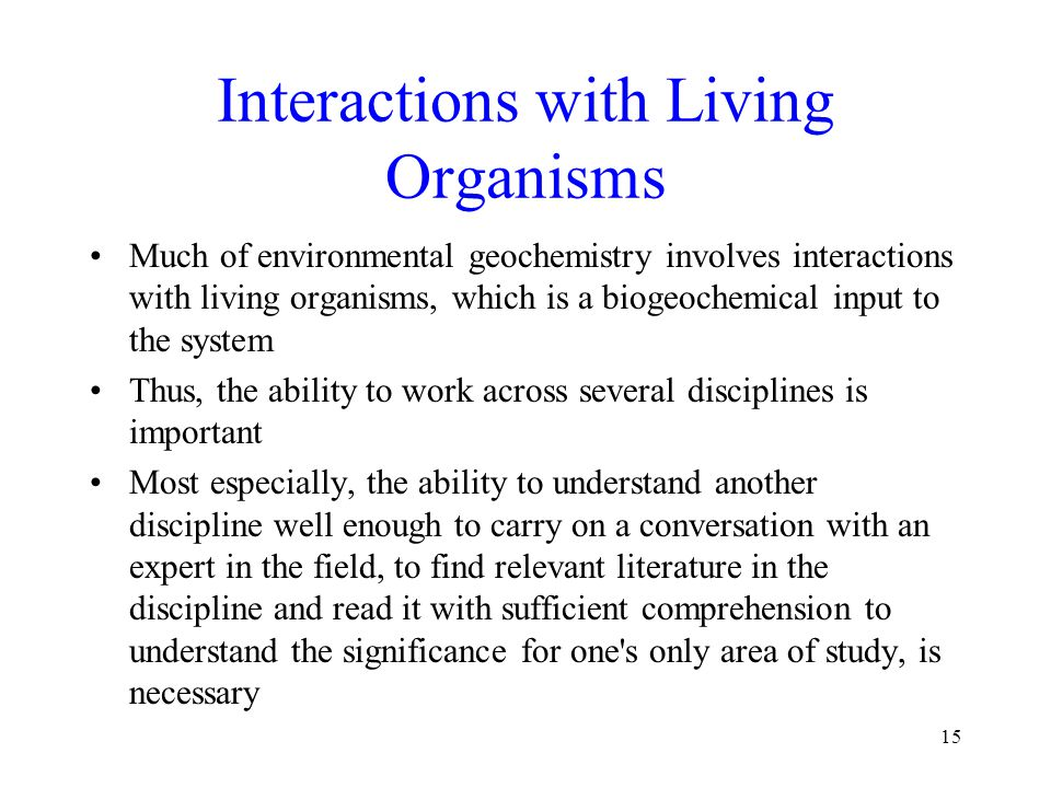 Interactions with Living Organisms Much of environmental geochemistry involves interactions with living organisms, which is a biogeochemical input to the system Thus, the ability to work across several disciplines is important Most especially, the ability to understand another discipline well enough to carry on a conversation with an expert in the field, to find relevant literature in the discipline and read it with sufficient comprehension to understand the significance for one s only area of study, is necessary 15