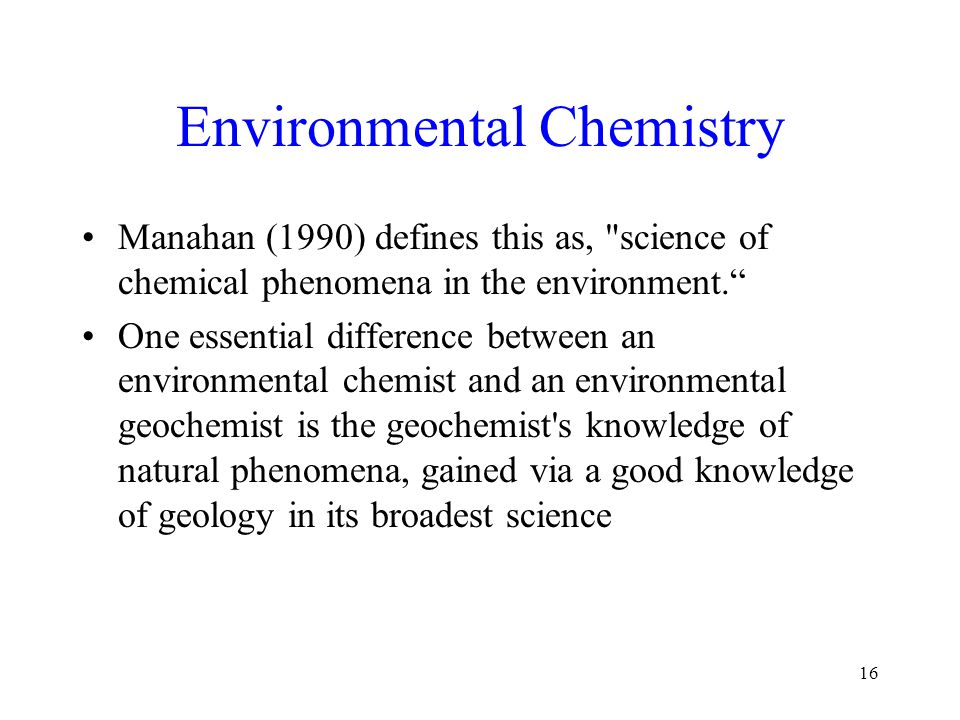 Environmental Chemistry Manahan (1990) defines this as, science of chemical phenomena in the environment. One essential difference between an environmental chemist and an environmental geochemist is the geochemist s knowledge of natural phenomena, gained via a good knowledge of geology in its broadest science 16