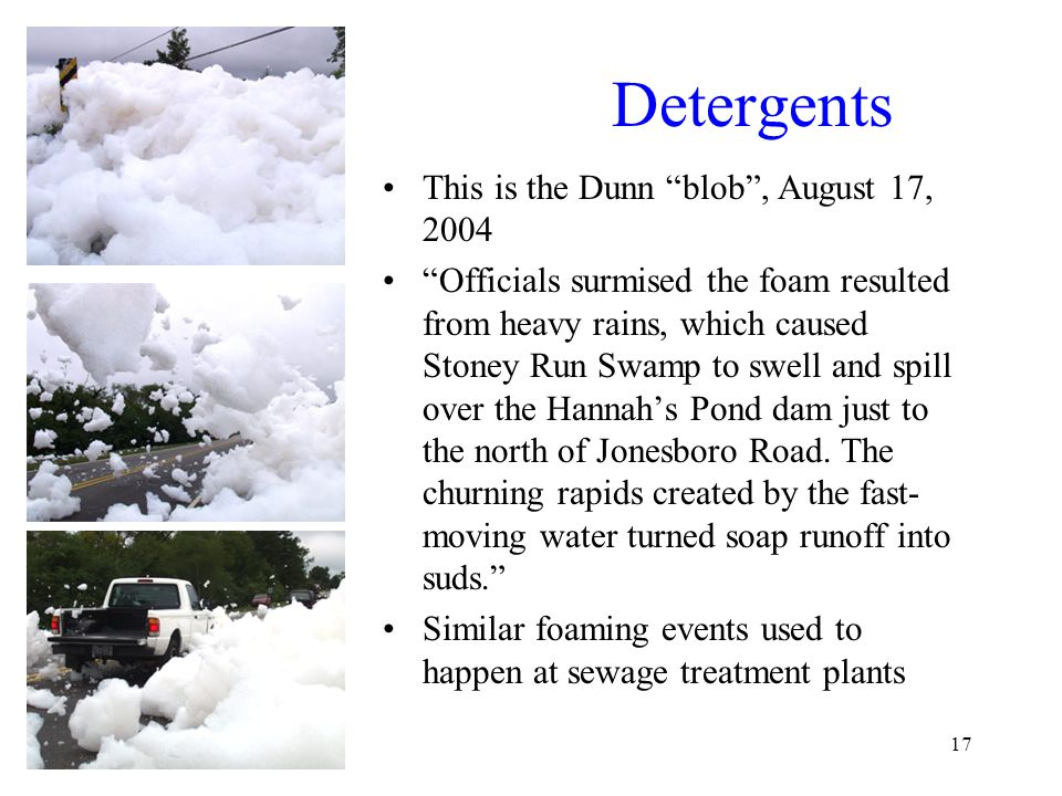 17 Detergents This is the Dunn blob , August 17, 2004 Officials surmised the foam resulted from heavy rains, which caused Stoney Run Swamp to swell and spill over the Hannah's Pond dam just to the north of Jonesboro Road.