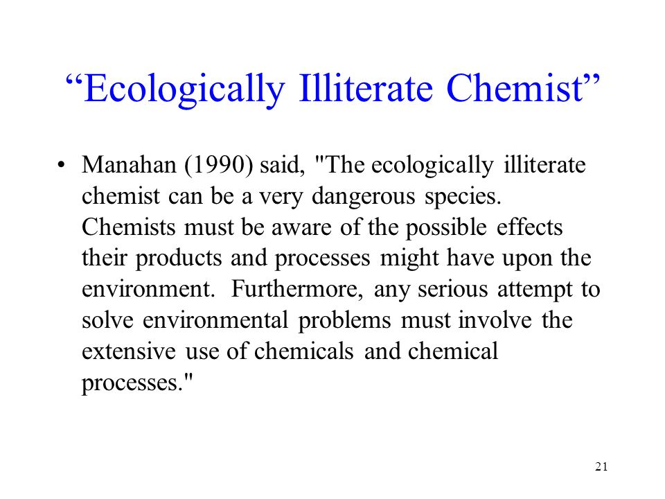 Ecologically Illiterate Chemist Manahan (1990) said, The ecologically illiterate chemist can be a very dangerous species.