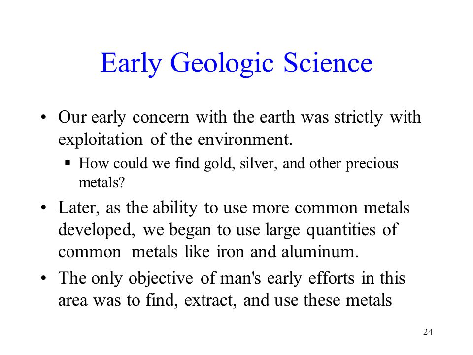 Early Geologic Science Our early concern with the earth was strictly with exploitation of the environment.  How could we find gold, silver, and other