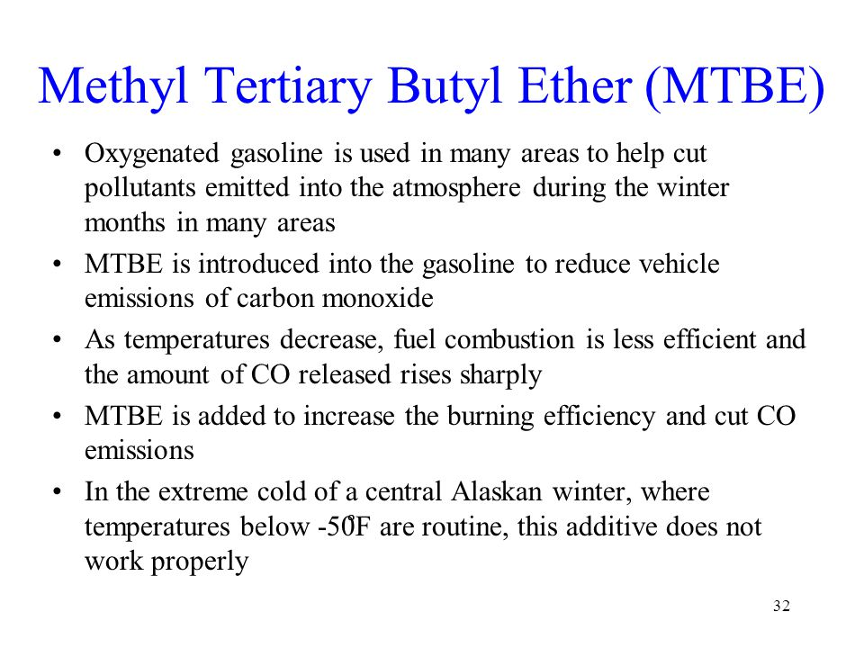Methyl Tertiary Butyl Ether (MTBE) Oxygenated gasoline is used in many areas to help cut pollutants emitted into the atmosphere during the winter mont