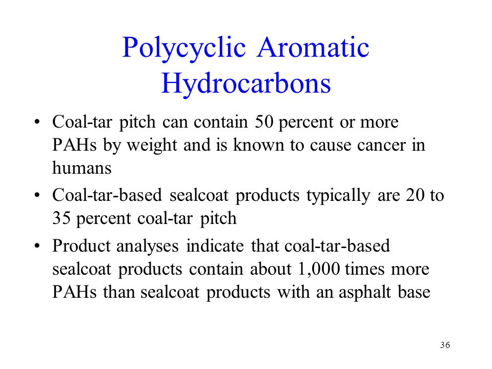 Polycyclic Aromatic Hydrocarbons Coal-tar pitch can contain 50 percent or more PAHs by weight and is known to cause cancer in humans Coal-tar-based se