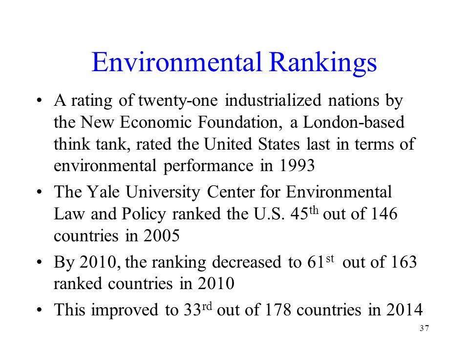 Environmental Rankings A rating of twenty-one industrialized nations by the New Economic Foundation, a London-based think tank, rated the United States last in terms of environmental performance in 1993 The Yale University Center for Environmental Law and Policy ranked the U.S.