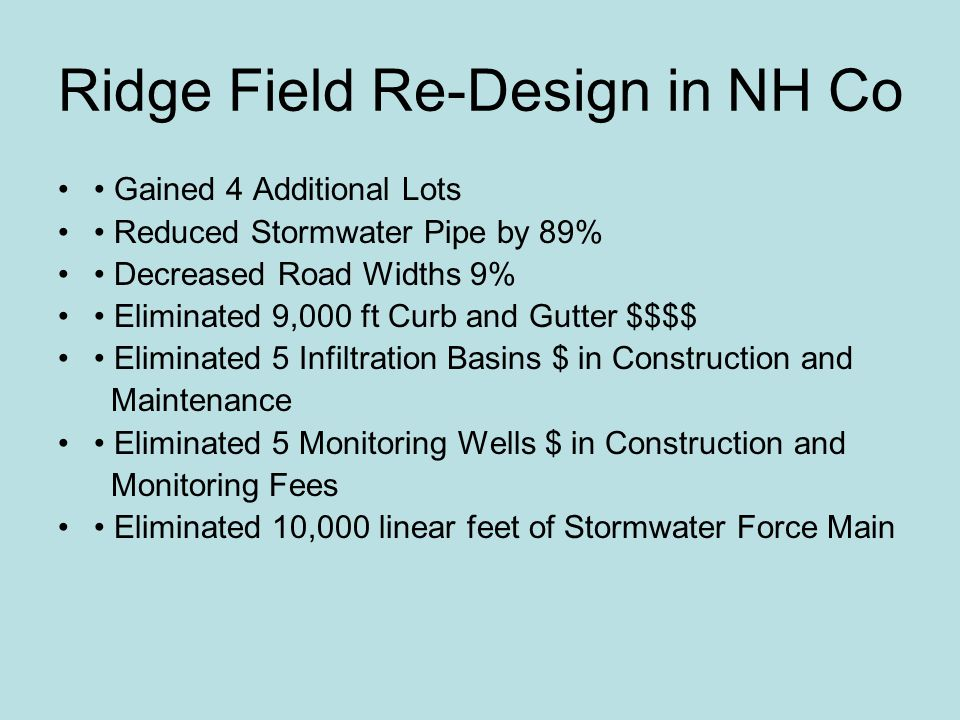 Ridge Field Re-Design in NH Co Gained 4 Additional Lots Reduced Stormwater Pipe by 89% Decreased Road Widths 9% Eliminated 9,000 ft Curb and Gutter $$$$ Eliminated 5 Infiltration Basins $ in Construction and Maintenance Eliminated 5 Monitoring Wells $ in Construction and Monitoring Fees Eliminated 10,000 linear feet of Stormwater Force Main