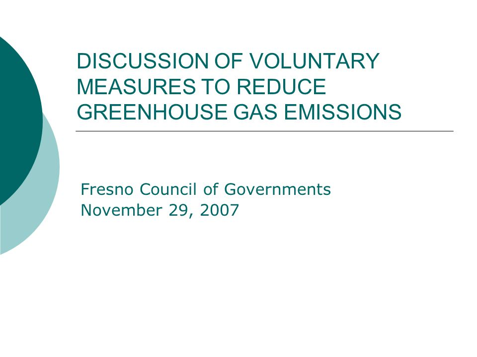 DISCUSSION OF VOLUNTARY MEASURES TO REDUCE GREENHOUSE GAS EMISSIONS Fresno Council of Governments November 29, 2007