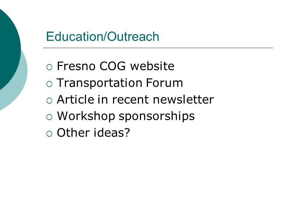 Education/Outreach  Fresno COG website  Transportation Forum  Article in recent newsletter  Workshop sponsorships  Other ideas