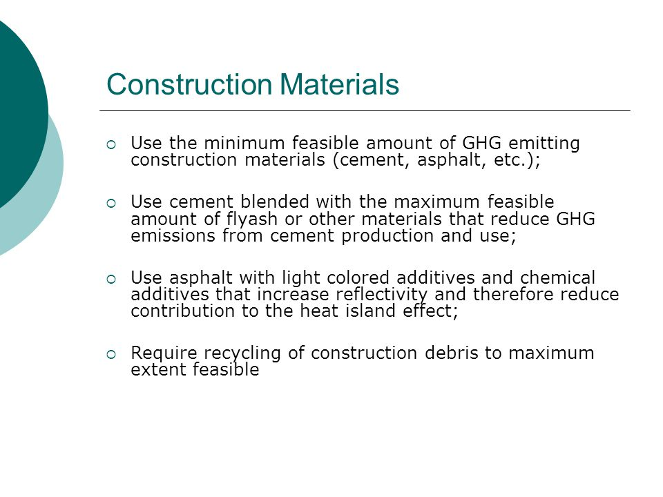Construction Materials  Use the minimum feasible amount of GHG emitting construction materials (cement, asphalt, etc.);  Use cement blended with the maximum feasible amount of flyash or other materials that reduce GHG emissions from cement production and use;  Use asphalt with light colored additives and chemical additives that increase reflectivity and therefore reduce contribution to the heat island effect;  Require recycling of construction debris to maximum extent feasible