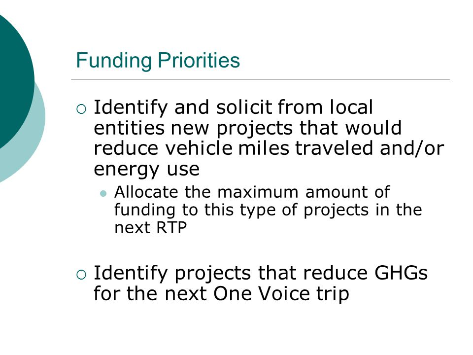 Funding Priorities  Identify and solicit from local entities new projects that would reduce vehicle miles traveled and/or energy use Allocate the maximum amount of funding to this type of projects in the next RTP  Identify projects that reduce GHGs for the next One Voice trip