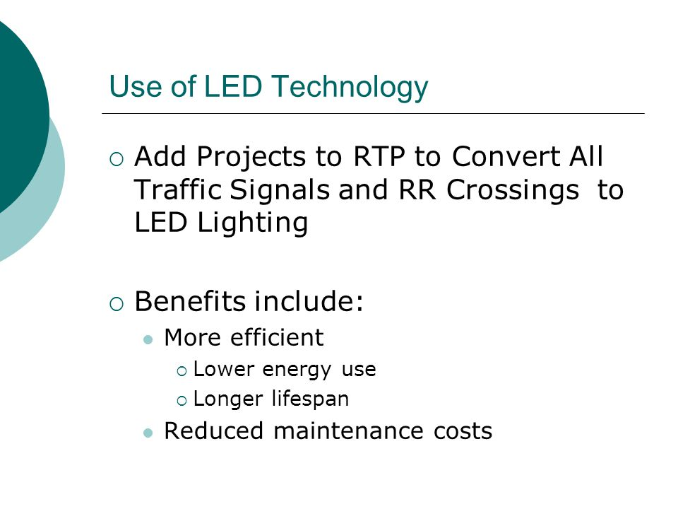 Use of LED Technology  Add Projects to RTP to Convert All Traffic Signals and RR Crossings to LED Lighting  Benefits include: More efficient  Lower