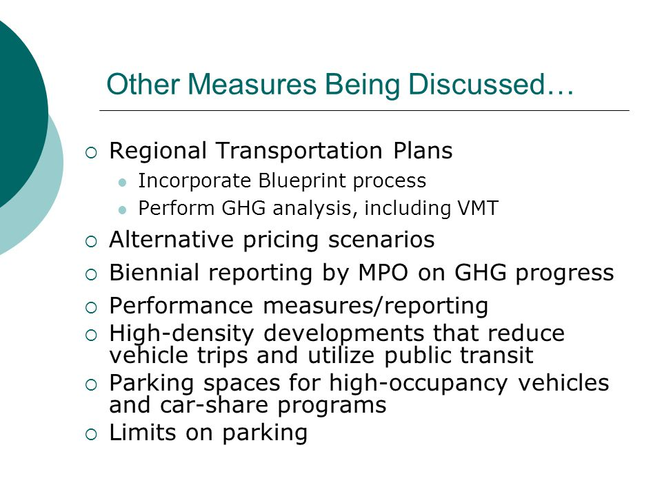 Other Measures Being Discussed…  Regional Transportation Plans Incorporate Blueprint process Perform GHG analysis, including VMT  Alternative pricing scenarios  Biennial reporting by MPO on GHG progress  Performance measures/reporting  High-density developments that reduce vehicle trips and utilize public transit  Parking spaces for high-occupancy vehicles and car-share programs  Limits on parking