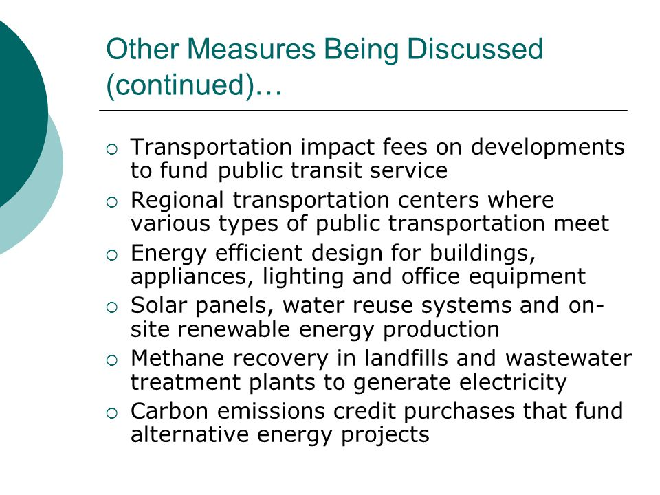 Other Measures Being Discussed (continued)…  Transportation impact fees on developments to fund public transit service  Regional transportation cent