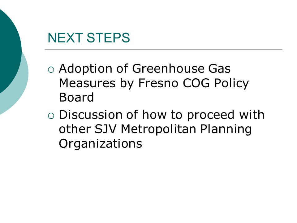 NEXT STEPS  Adoption of Greenhouse Gas Measures by Fresno COG Policy Board  Discussion of how to proceed with other SJV Metropolitan Planning Organi