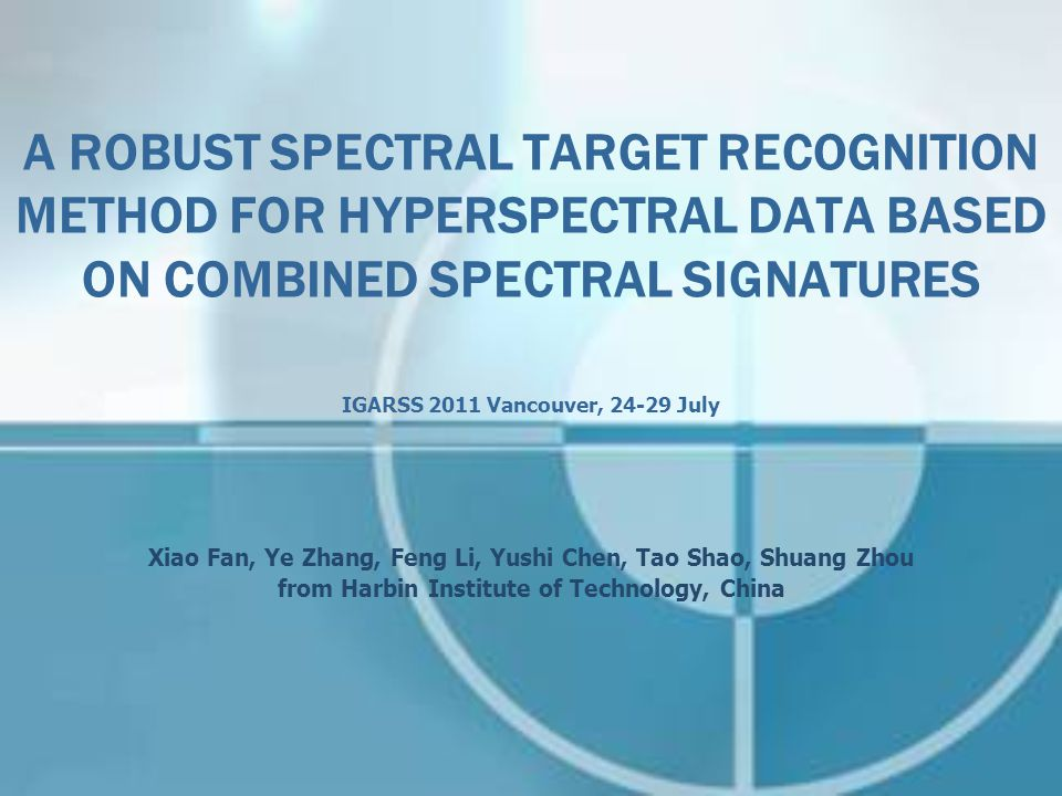 A ROBUST SPECTRAL TARGET RECOGNITION METHOD FOR HYPERSPECTRAL DATA BASED ON COMBINED SPECTRAL SIGNATURES IGARSS 2011 Vancouver, 24-29 July Xiao Fan, Ye Zhang, Feng Li, Yushi Chen, Tao Shao, Shuang Zhou from Harbin Institute of Technology, China