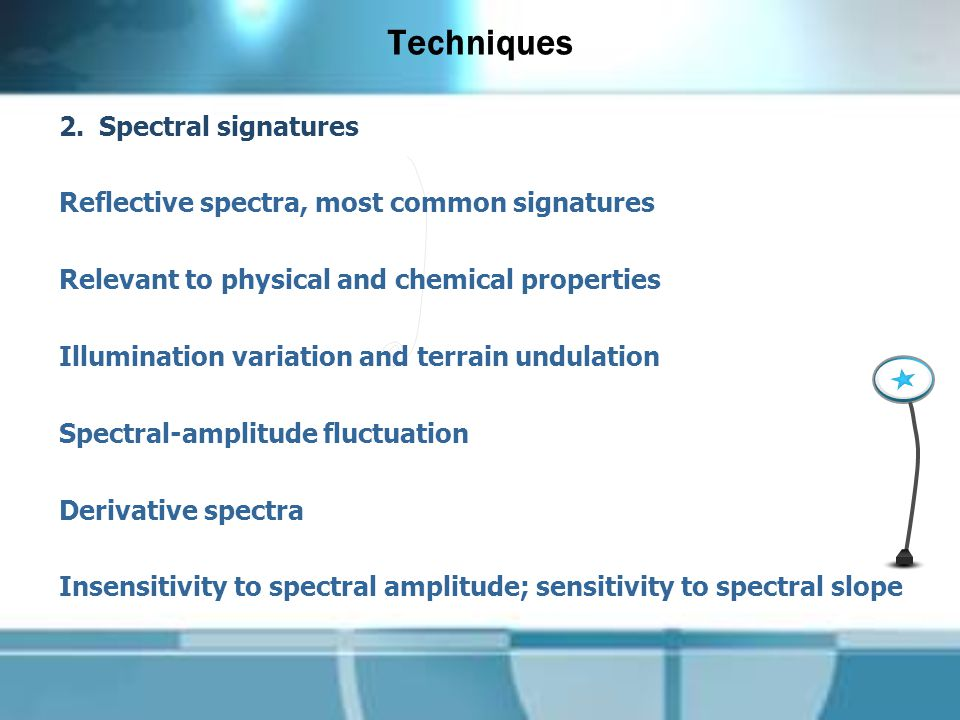 Techniques 2.Spectral signatures Reflective spectra, most common signatures Relevant to physical and chemical properties Illumination variation and terrain undulation Spectral-amplitude fluctuation Derivative spectra Insensitivity to spectral amplitude; sensitivity to spectral slope