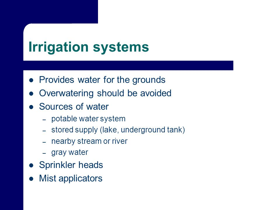 Irrigation systems Provides water for the grounds Overwatering should be avoided Sources of water – potable water system – stored supply (lake, underground tank) – nearby stream or river – gray water Sprinkler heads Mist applicators